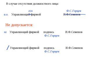 его Ф.С.Горцев и.о. Управляющий фирмой И.Ф.Семенов Не допускается: за Управл