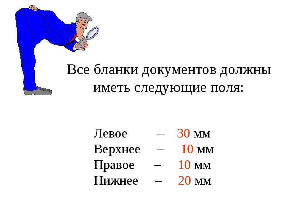 Левое – 30 мм Верхнее – 10 мм Правое – 10 мм Нижнее – 20 мм Все бланки докуме...