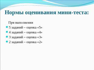 Нормы оценивания мини-теста: При выполнении 5 заданий – оценка «5» 4 задани