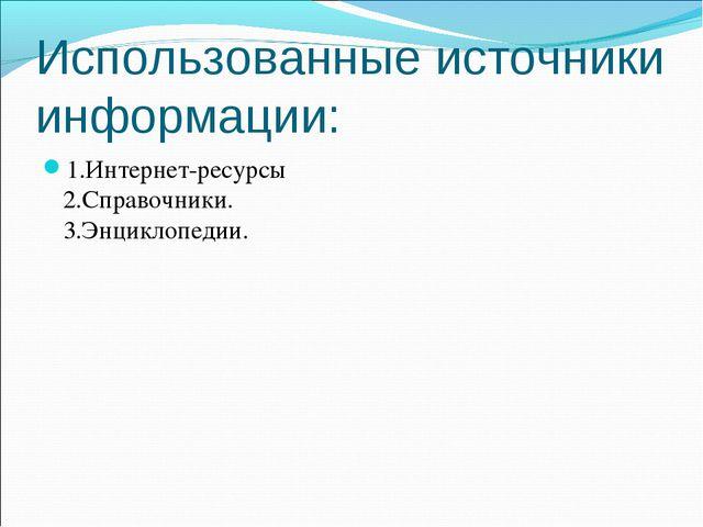 Использованные источники информации: 1.Интернет-ресурсы 2.Справочники. 3.Энци...