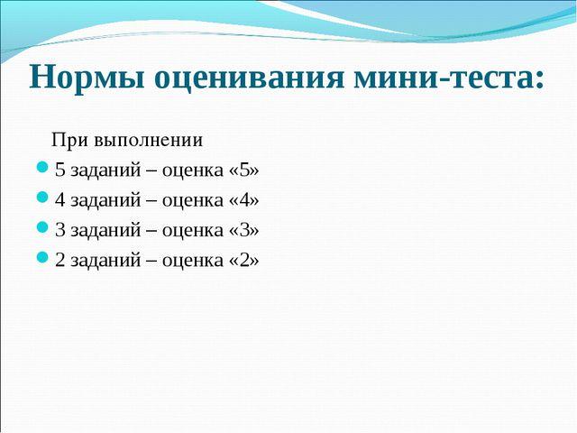 Нормы оценивания мини-теста: При выполнении 5 заданий – оценка «5» 4 задани...