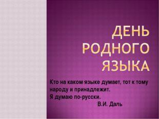 Кто на каком языке думает, тот к тому народу и принадлежит. Я думаю по-русски