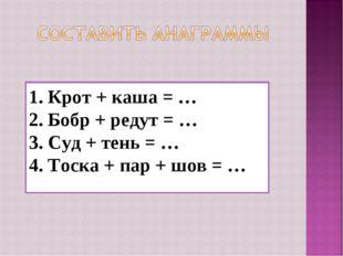 1. Крот + каша = … 2. Бобр + редут = … 3. Суд + тень = … 4. Тоска + пар + шов
