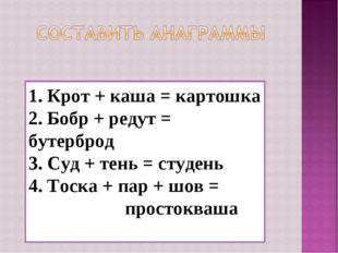 1. Крот + каша = картошка 2. Бобр + редут = бутерброд 3. Суд + тень = студень