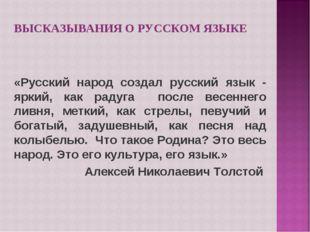 ВЫСКАЗЫВАНИЯ О РУССКОМ ЯЗЫКЕ «Русский народ создал русский язык - яркий, как