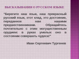 """ВЫСКАЗЫВАНИЯ О РУССКОМ ЯЗЫКЕ """"Берегите наш язык, наш прекрасный русский язык,"""