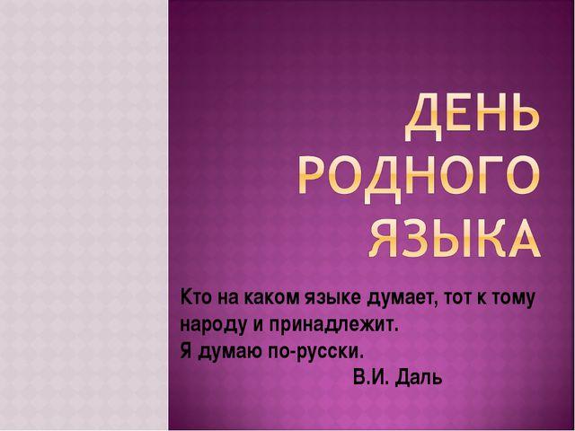 Кто на каком языке думает, тот к тому народу и принадлежит. Я думаю по-русски...