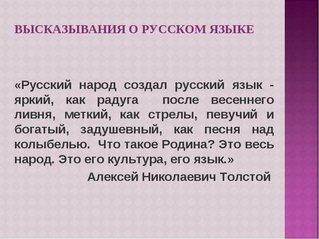 ВЫСКАЗЫВАНИЯ О РУССКОМ ЯЗЫКЕ «Русский народ создал русский язык - яркий, как...