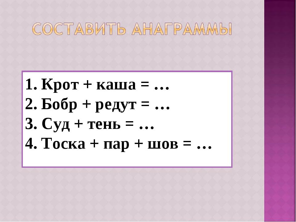 1. Крот + каша = … 2. Бобр + редут = … 3. Суд + тень = … 4. Тоска + пар + шов...
