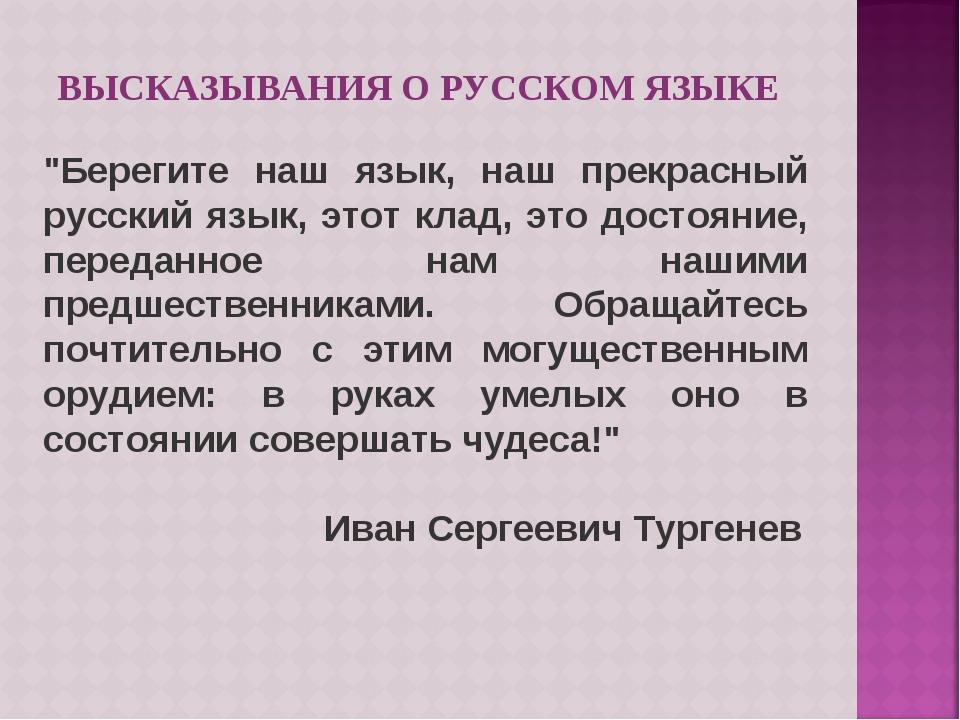 """ВЫСКАЗЫВАНИЯ О РУССКОМ ЯЗЫКЕ """"Берегите наш язык, наш прекрасный русский язык,..."""