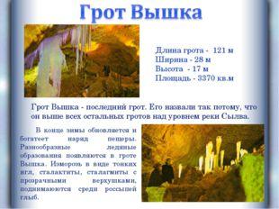 Длина грота - 121 м Ширина - 28 м Высота - 17 м Площадь - 3370 кв.м Грот Вышк