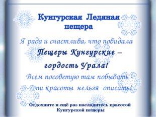 Я рада и счастлива, что повидала Пещеры Кунгурские – гордость Урала! Всем пос