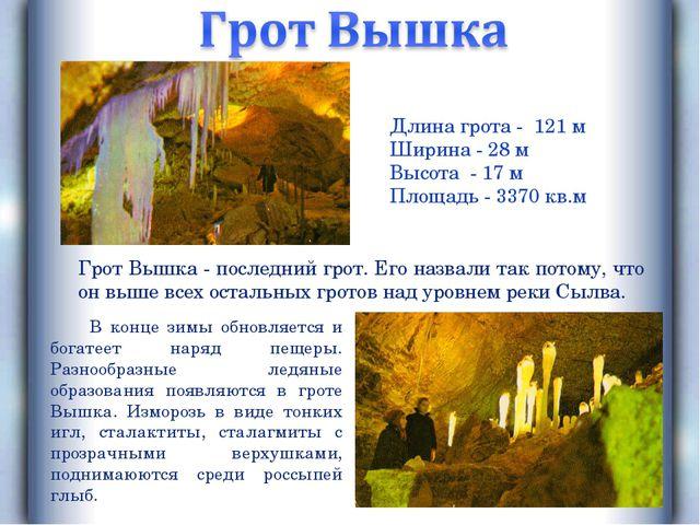 Длина грота - 121 м Ширина - 28 м Высота - 17 м Площадь - 3370 кв.м Грот Вышк...