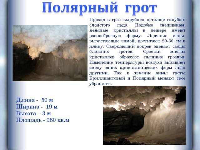 Длина - 50 м Ширина - 19 м Высота – 3 м Площадь - 980 кв.м Проход в грот выру...