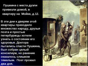 Пушкина с места дуэли привезли домой, в квартиру на Мойке, д.12. В эти дни к