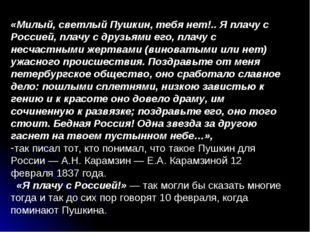 «Милый, светлый Пушкин, тебя нет!.. Я плачу с Россией, плачу с друзьями его,