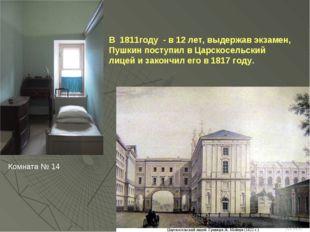 В 1811году - в 12 лет, выдержав экзамен, Пушкин поступил в Царскосельский лиц