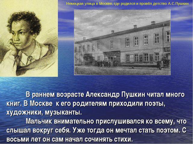 В раннем возрасте Александр Пушкин читал много книг. В Москве к его родите...