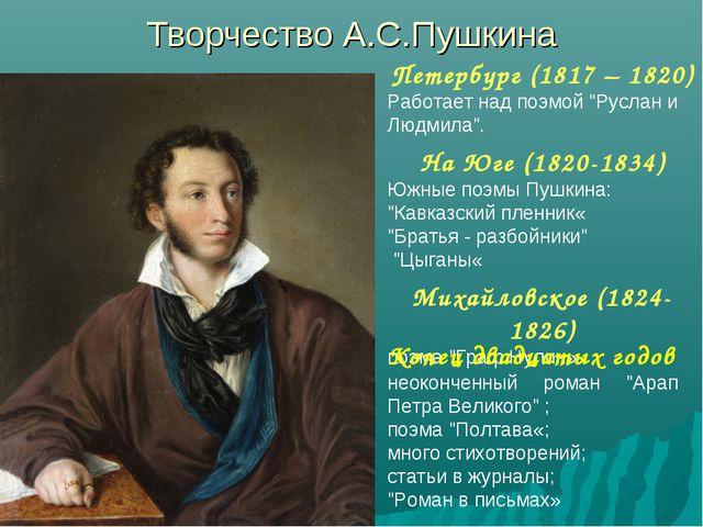 """Творчество А.С.Пушкина Петербург (1817 – 1820) Работает над поэмой """"Руслан и..."""