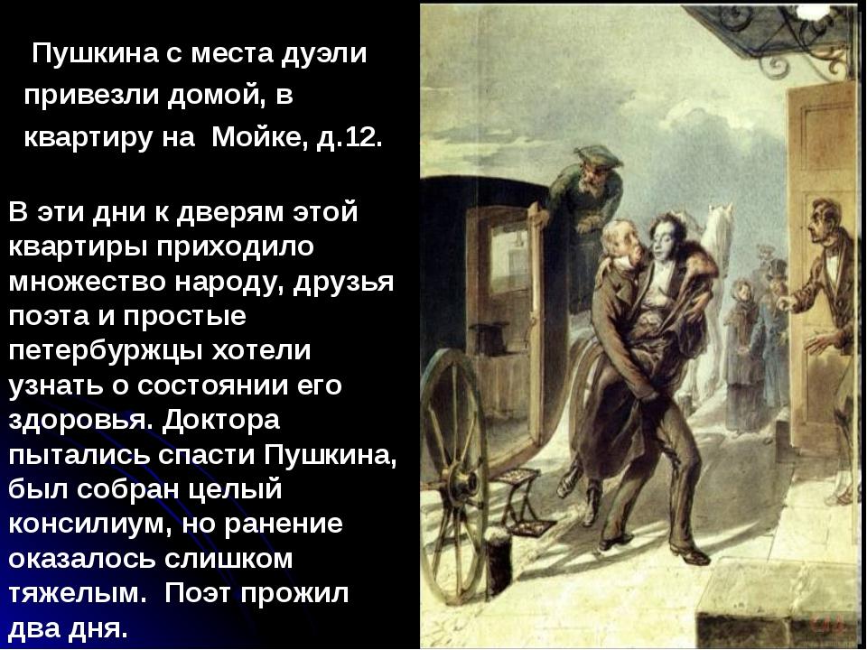 Пушкина с места дуэли привезли домой, в квартиру на Мойке, д.12. В эти дни к...