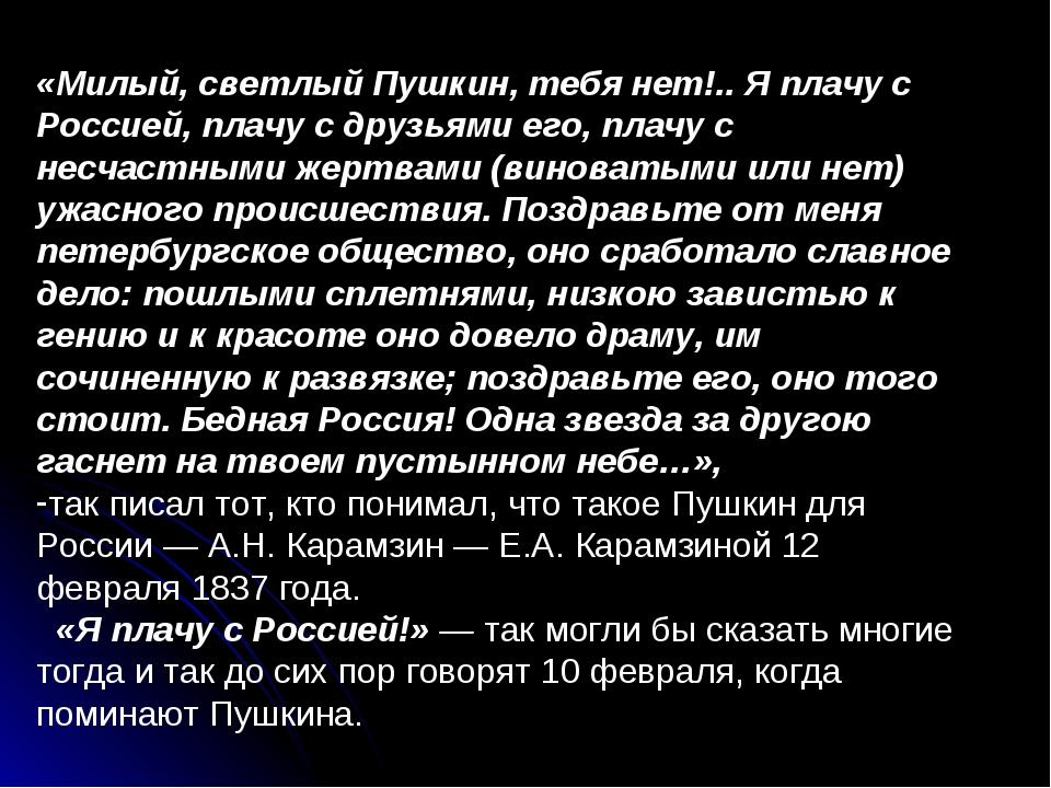 «Милый, светлый Пушкин, тебя нет!.. Я плачу с Россией, плачу с друзьями его,...