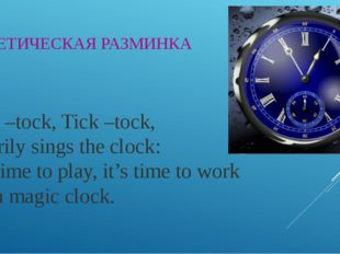 . ФОНЕТИЧЕСКАЯ РАЗМИНКА Tick –tock, Tick –tock, Merrily sings the clock: It's
