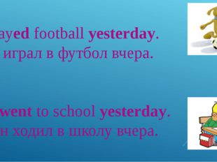 I played football yesterday. – Я играл в футбол вчера. He went to school yest