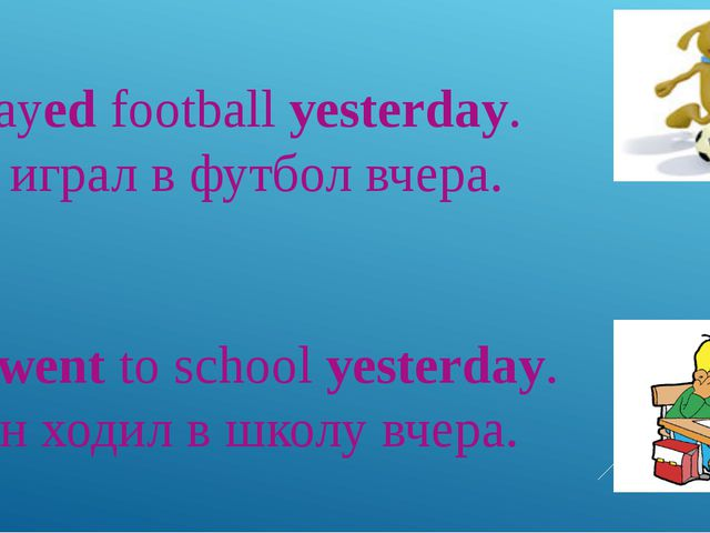 I played football yesterday. – Я играл в футбол вчера. He went to school yest...
