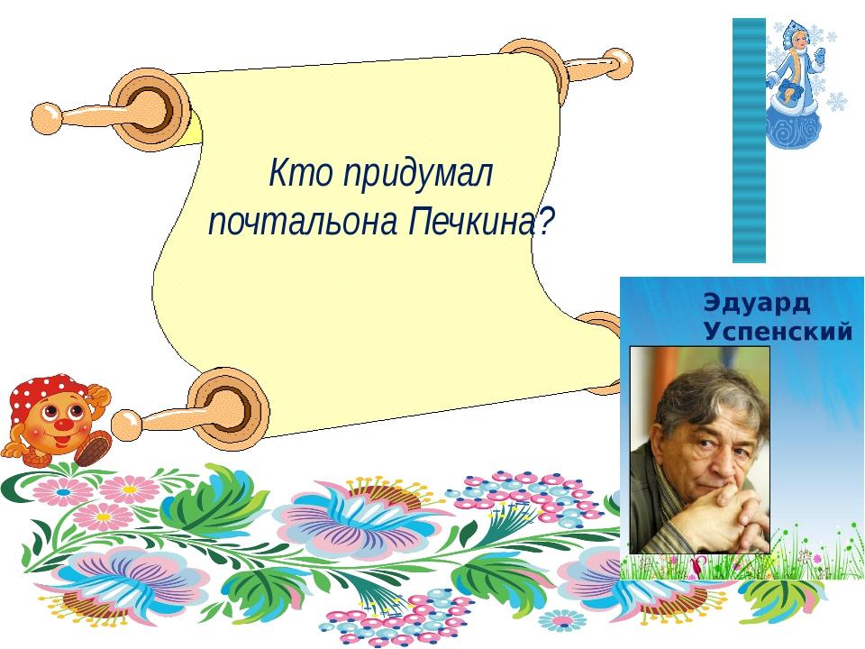 Кто придумал почтальона Печкина? Мосина Г. А., МОУ СОШ № 9 г. Буя
