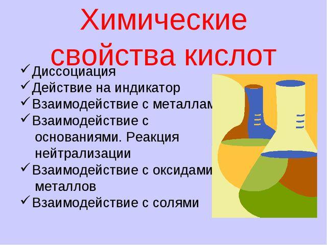 Химические свойства кислот Диссоциация Действие на индикатор Взаимодействие с...