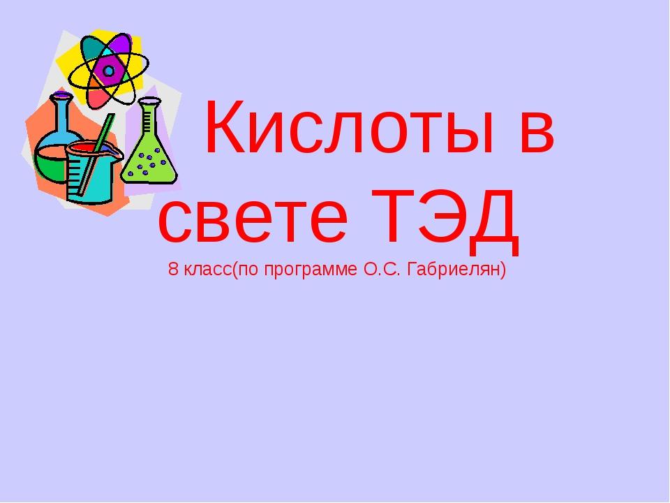 Кислоты в свете ТЭД 8 класс(по программе О.С. Габриелян)