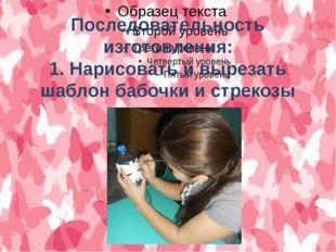 Последовательность изготовления: 1. Нарисовать и вырезать шаблон бабочки и ст