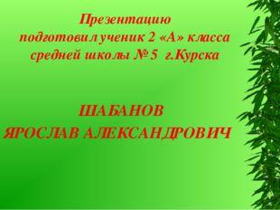 ШАБАНОВ ЯРОСЛАВ АЛЕКСАНДРОВИЧ Презентацию подготовил ученик 2 «А» класса сре
