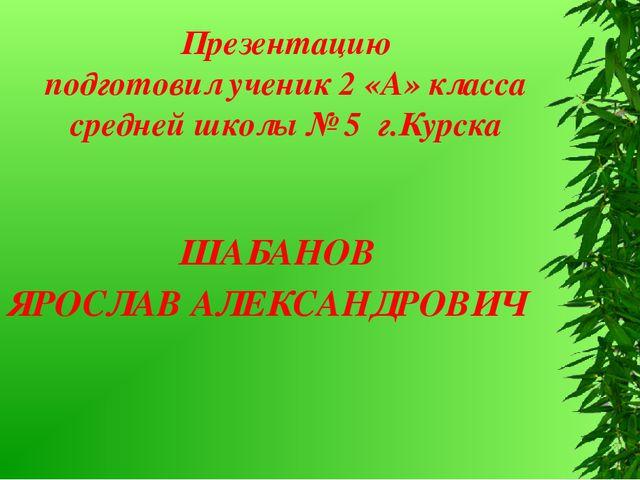 ШАБАНОВ ЯРОСЛАВ АЛЕКСАНДРОВИЧ Презентацию подготовил ученик 2 «А» класса сре...