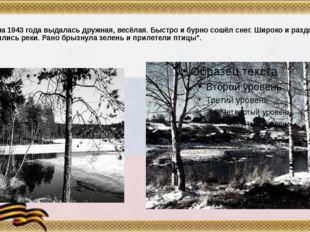 """""""Весна 1943 года выдалась дружная, весёлая. Быстро и бурно сошёл снег. Широк"""