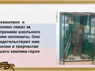 Музей им. героя Р.Ф. Брюхова В.П. Безмолвно и скромно лежат за витринами школ