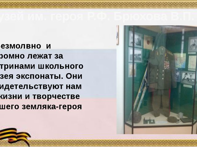 Музей им. героя Р.Ф. Брюхова В.П. Безмолвно и скромно лежат за витринами школ...