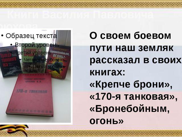Книги Василия Павловича Брюхова О своем боевом пути наш земляк рассказал в с...