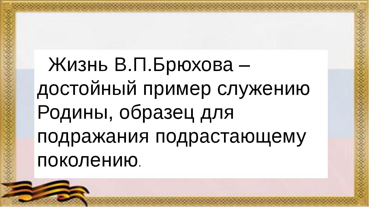 Жизнь В.П.Брюхова – достойный пример служению Родины, образец для подражания...