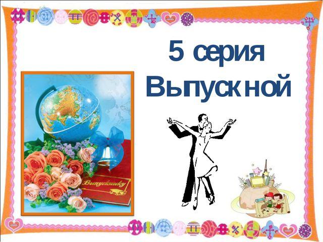 5 серия Выпускной