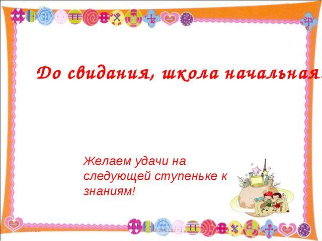 * http://aida.ucoz.ru * До свидания, школа начальная! Желаем удачи на следующ...