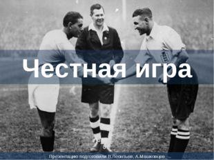 Честная игра Презентацию подготовили В.Леонтьев, А.Машковцев