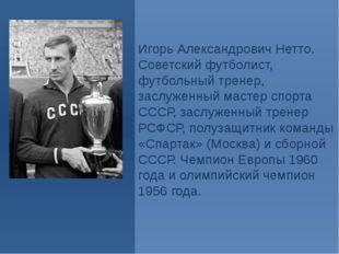 Игорь Александрович Нетто. Советский футболист, футбольный тренер, заслуженны