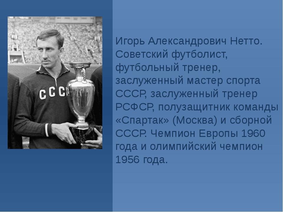 Игорь Александрович Нетто. Советский футболист, футбольный тренер, заслуженны...
