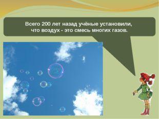 Всего 200 лет назад учёные установили, что воздух - это смесь многих газов.