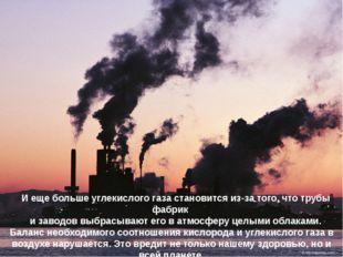 И еще больше углекислого газа становится из-за того, что трубы фабрик и завод