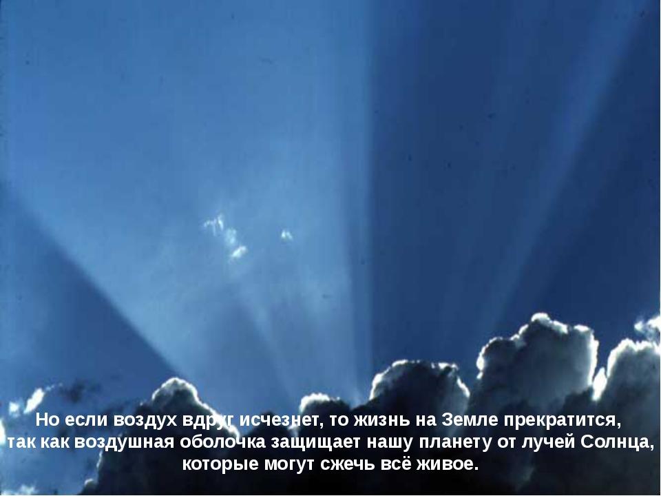 Но если воздух вдруг исчезнет, то жизнь на Земле прекратится, так как воздушн...