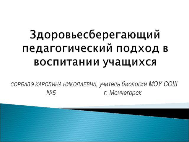 СОРБАЛЭ КАРОЛИНА НИКОЛАЕВНА, учитель биологии МОУ СОШ №5 г. Мончегорск