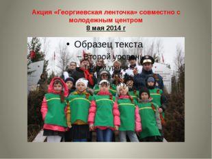 Акция «Георгиевская ленточка» совместно с молодежным центром 8 мая 2014 г