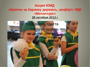 Акция ЮИД «Крепче за баранку держись, шофёр!» РДК «Металлург» 28 октября 2013 г
